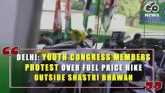 Delhi: Youth Congress Members Protest Over Fuel Pr
