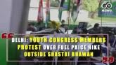 Delhi: Youth Congress Members Protest Over Fuel Pr